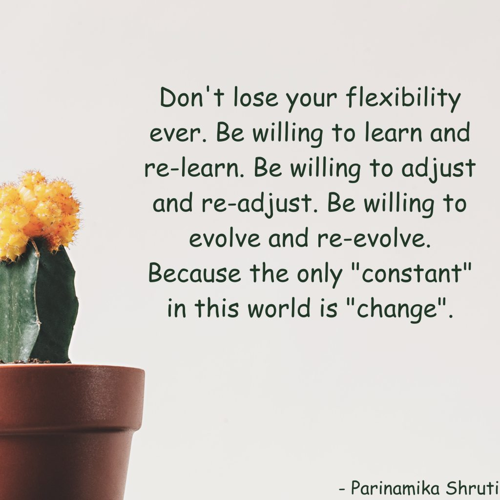 "Don't lose your flexibility ever. Be willing to learn and re-learn. Be willing to adjust and re-adjust. Be willing to evolve and re-evolve. Because the only ""constant"" in this world is ""change""."