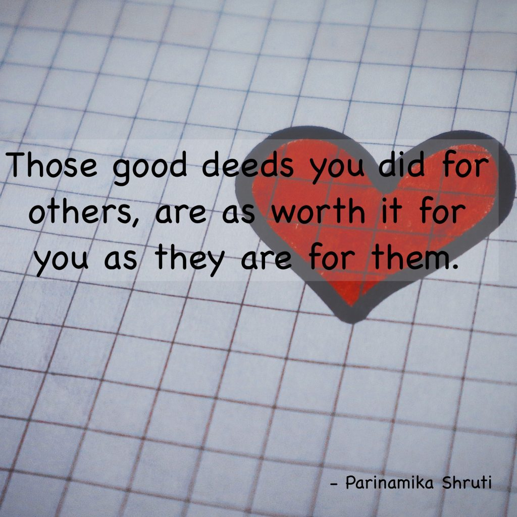 Those good deeds you did for others, are as worth it for you as they are for them.