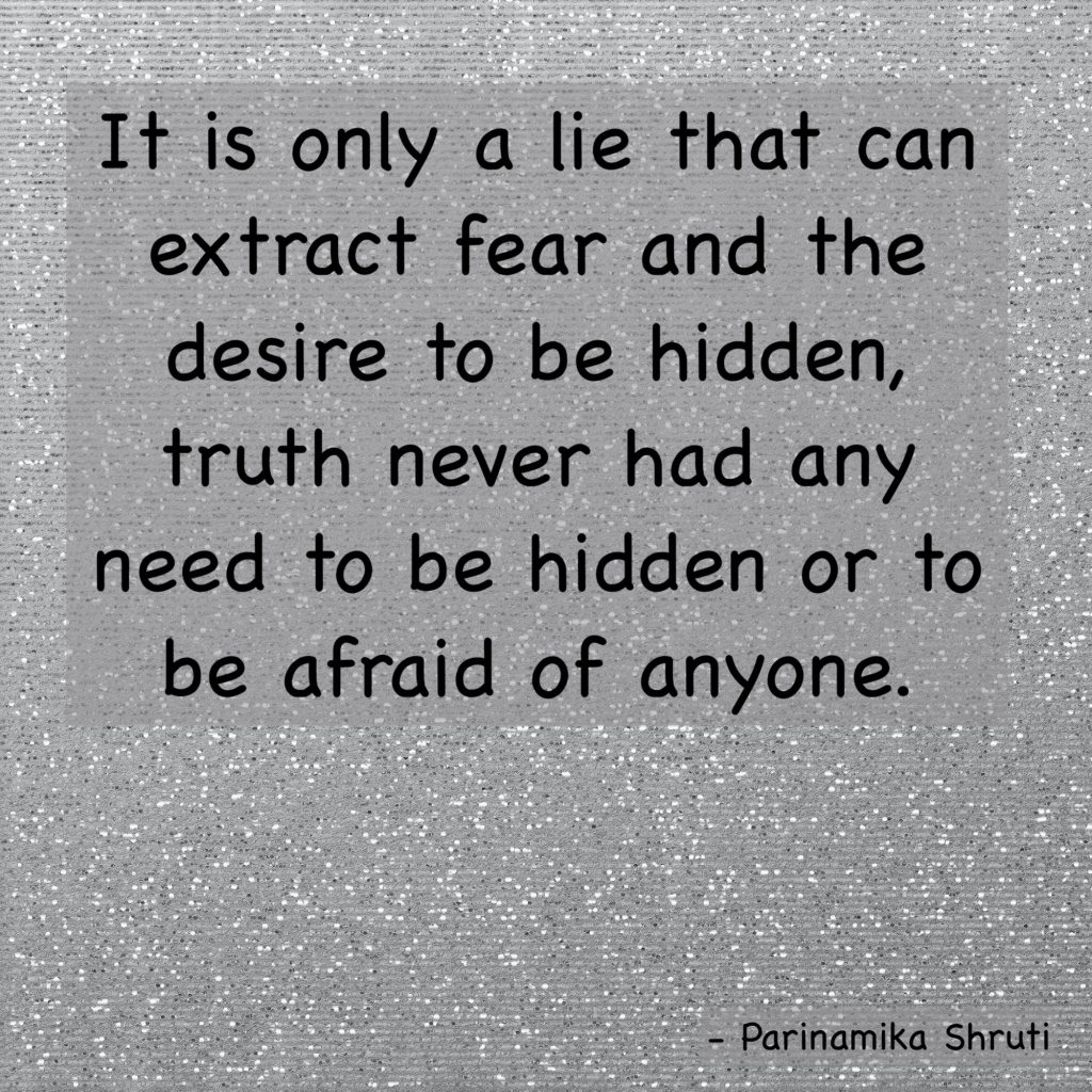 It is only a lie that can extract fear and the desire to be hidden, truth never had any need to be hidden or to be afraid of anyone.