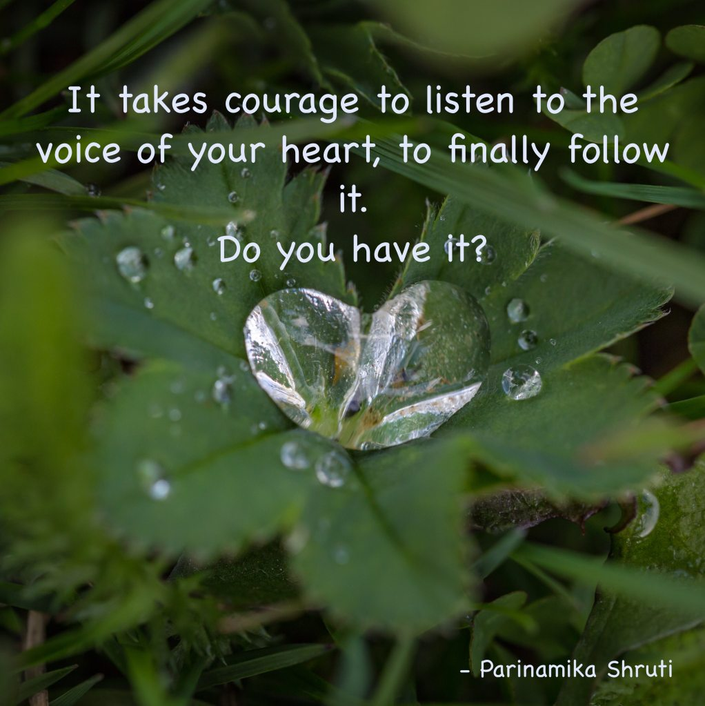 It takes courage to listen to the voice of your heart, to finally follow it. Do you have it?