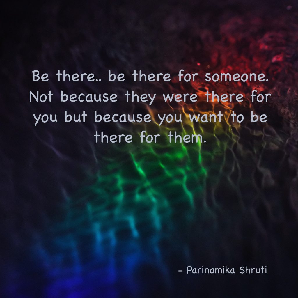Be there, be there for someone. Not because they were there for you but because you want to be there for them.