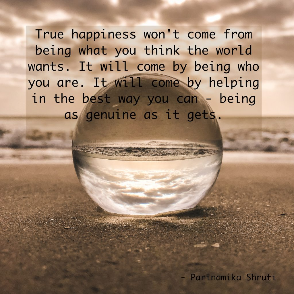 True happiness won't come from being what you think the world wants. It will come by being who you are. It will come by helping in the best way you can - being as genuine as it gets.