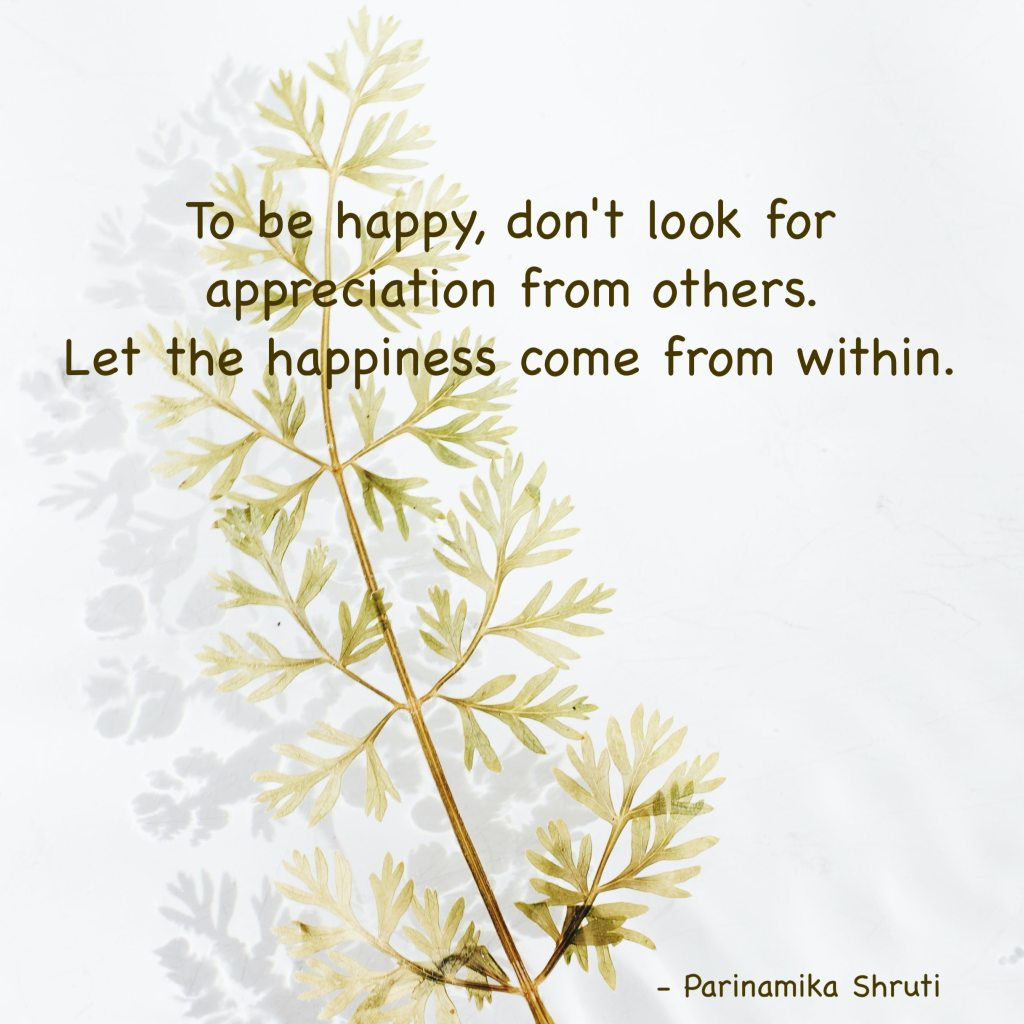 To be happy, don't look for appreciation from others. Let the happiness come from within.