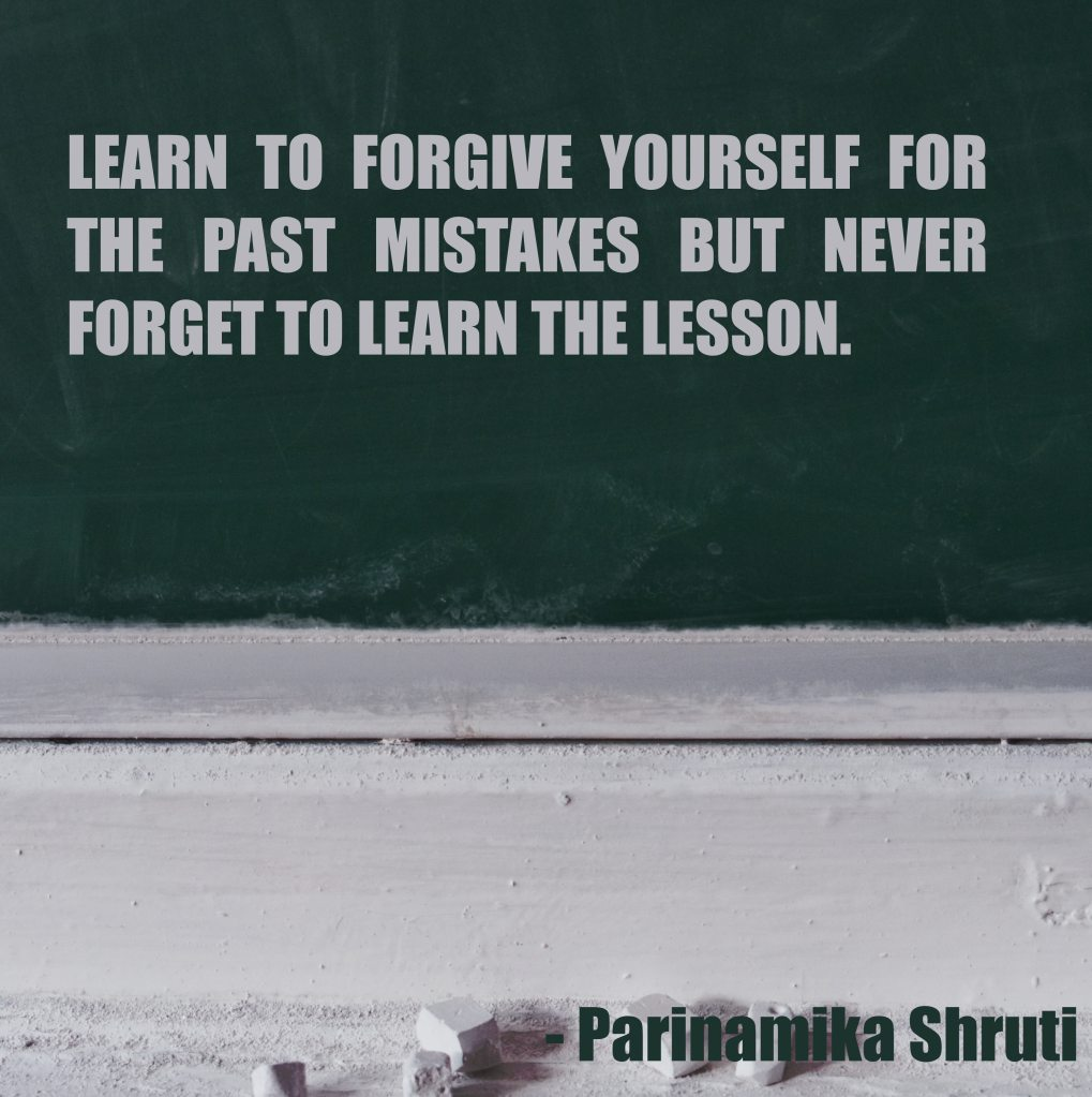 Learn to forgive yourself for the past mistakes but never forget to learn the lesson.