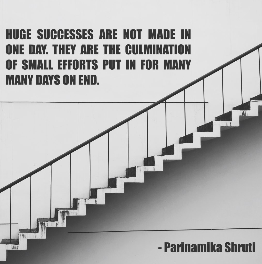 Huge successes are not made in one day. They are the culmination of small efforts put in for many many days on end.