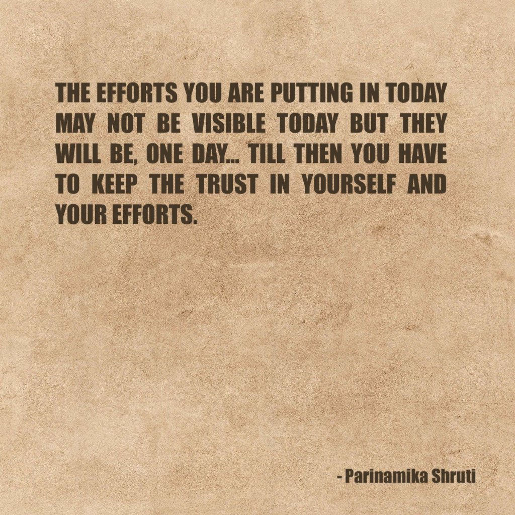 The efforts you are putting in today may not be visible today but they will be, one day. Till then you have to keep the trust in yourself and your efforts.