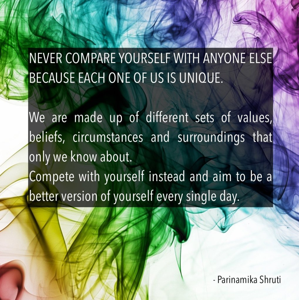 Never compare yourself with anyone else because each one of us is different. We are made up of different sets of values, beliefs, circumstances and surroundings that only we know about. Compete with yourself instead and aim to be a better version of yourself every single day.