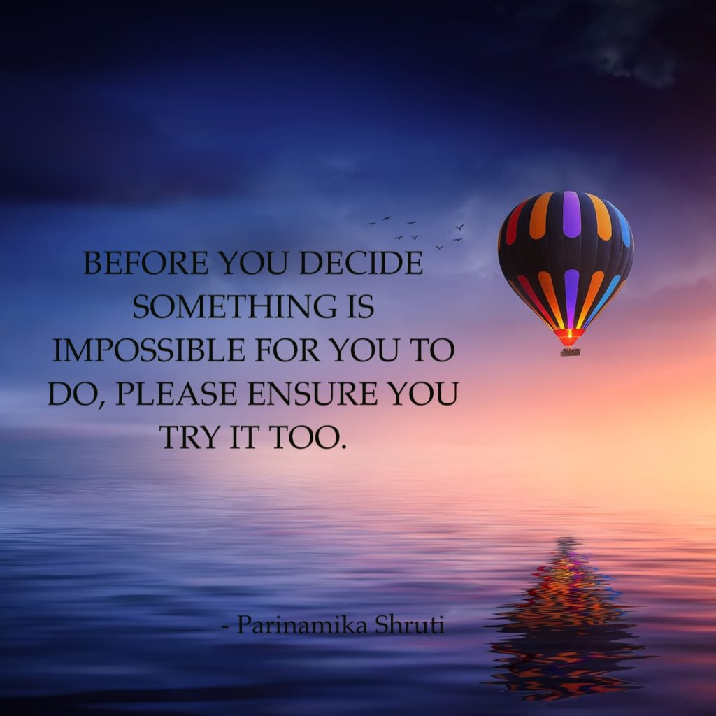 Before you decide something is impossible for you to do, please ensure you try it too.