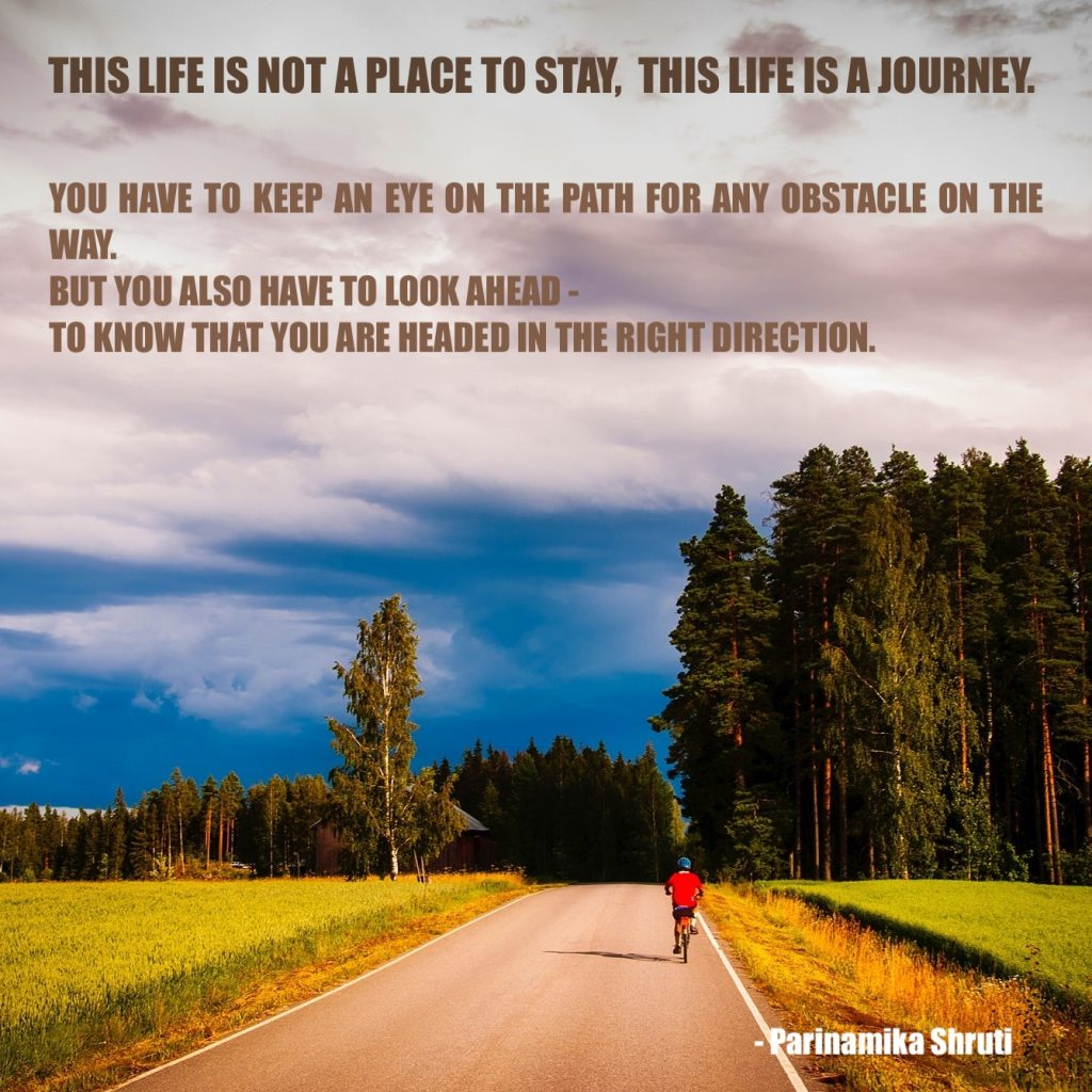 This life is not a place to stay, this life is a journey. You have to keep an eye on the path for any obstacle on the way, but you also have to look ahead - to know that you are headed in the right direction.