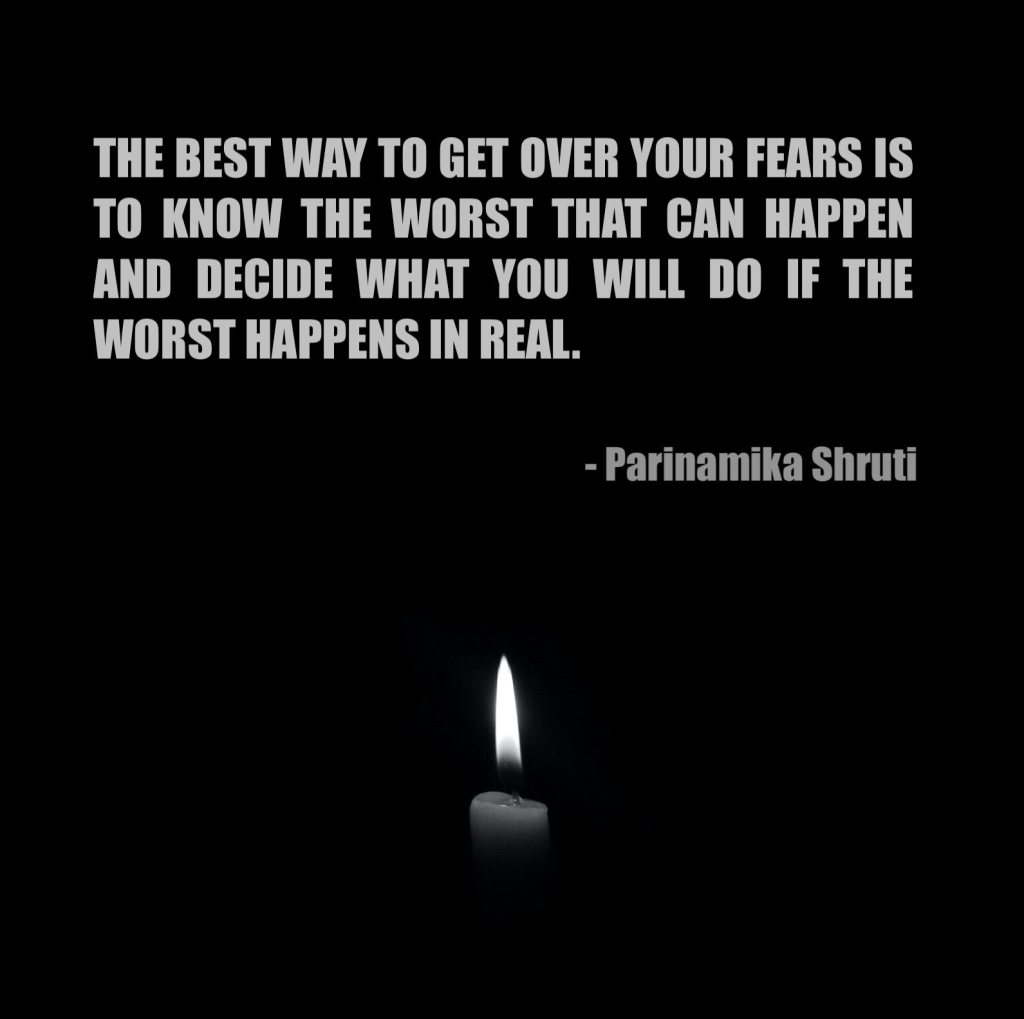 The best way to get over your fears is to know the worst that can happen and decide what you will do if the worst happens in real.