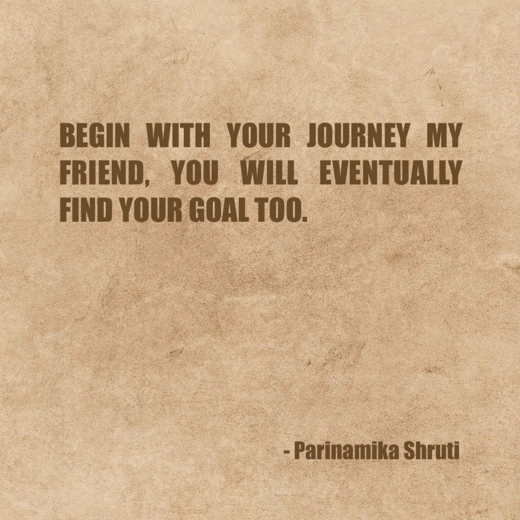 Begin with your journey my friend, you will eventually find your goal too.
