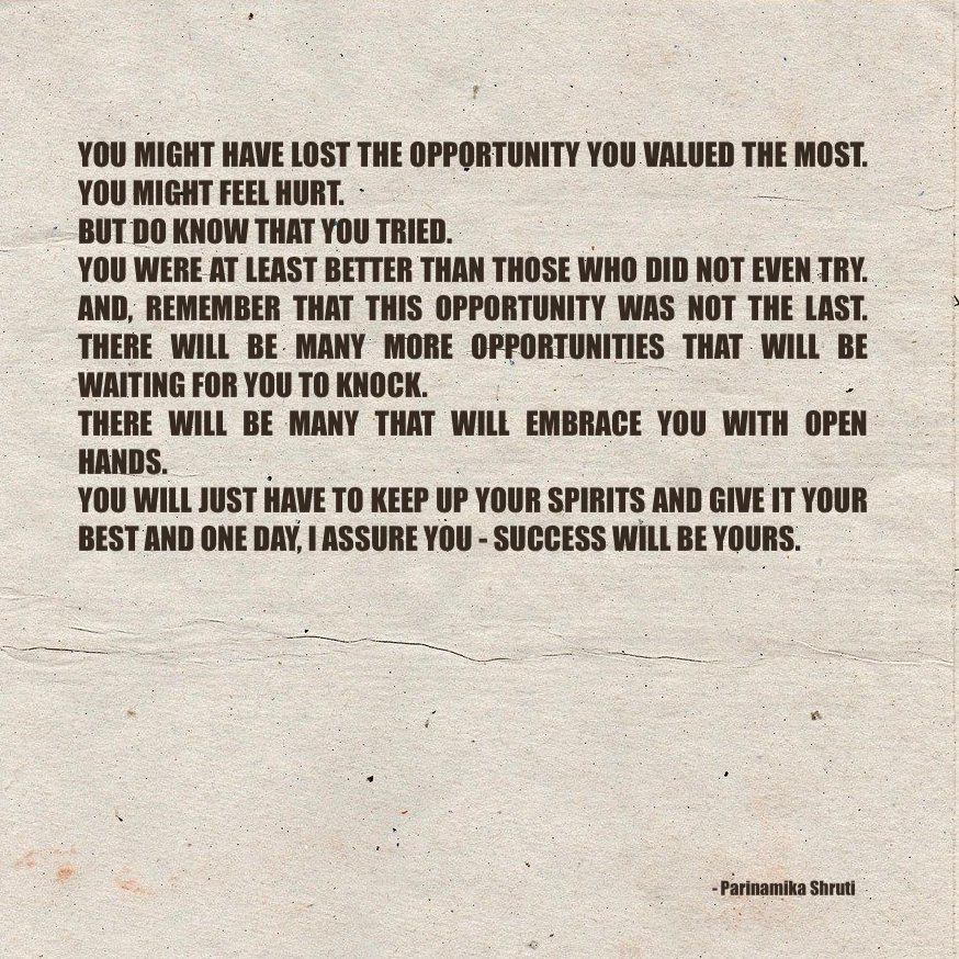 You might have lost the opportunity you valued the most. You might feel hurt. But do know that you tried. You were at least better than those who did not even try. And, remember that this opportunity was not the last. There will be many more opportunities that will be waiting for you to knock. There will be many that will embrace you with open hands. You will just have to keep up your spirits and give it your best and one day, I assure you - success will be yours