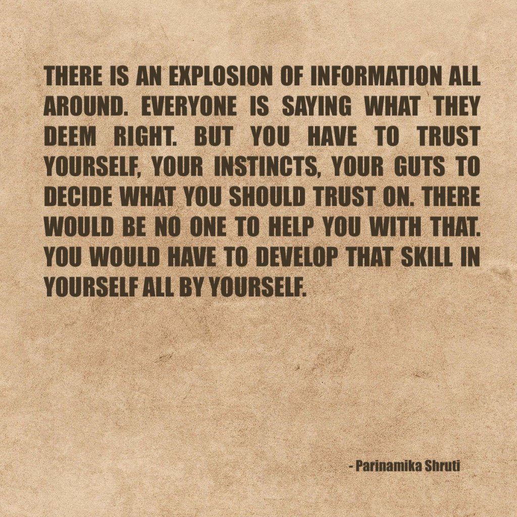 There is an explosion of information all around. Everyone is saying what they deem right. But you have to trust yourself, your instincts, your guts to decide what you should trust on. There would be no one to help you with that. You would have to develop that skill in yourself all by yourself.