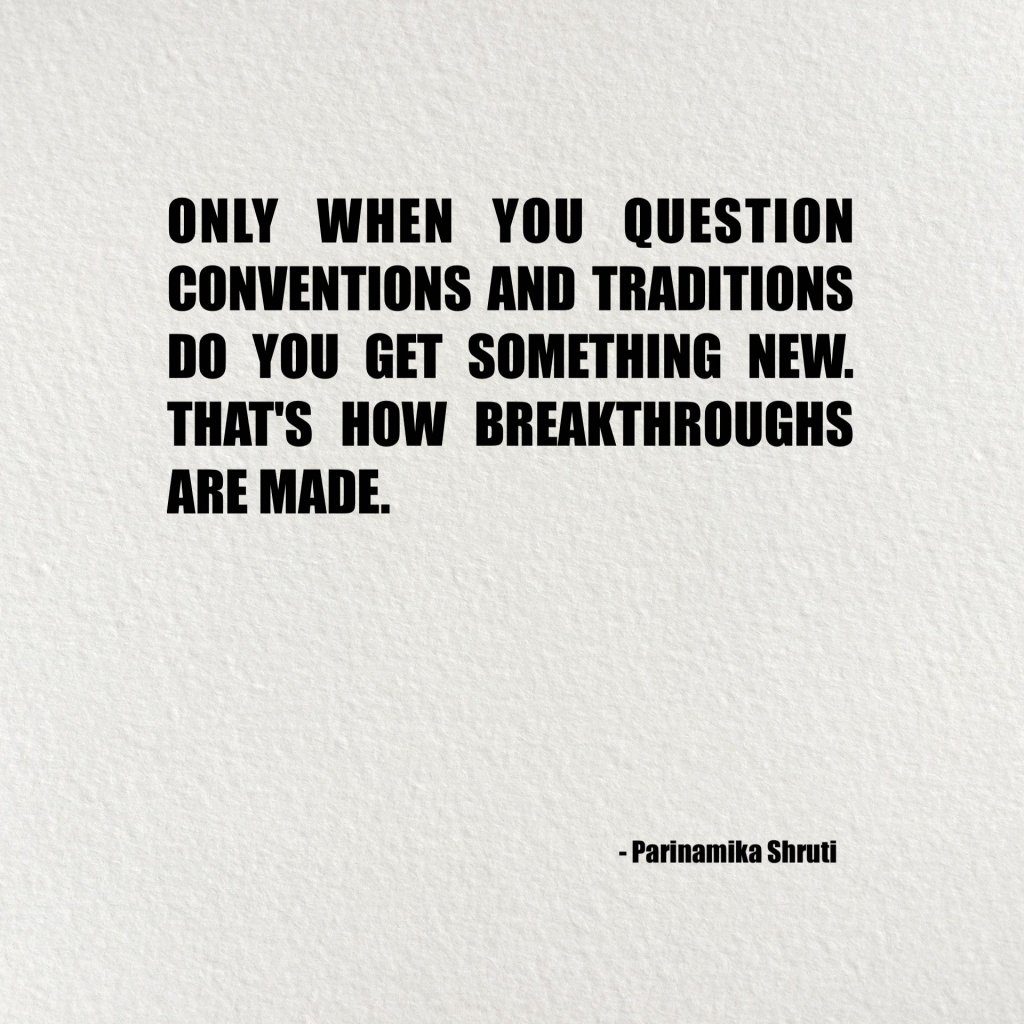 Only when you question conventions and traditions do you get something new. That's how breakthroughs are made.