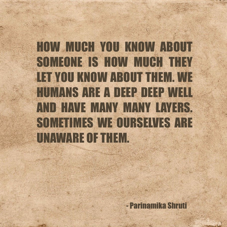 How much you know about someone is how much they let you know about them. We humans are a deep deep well and have many many layers. Sometimes we ourselves are unaware of them.