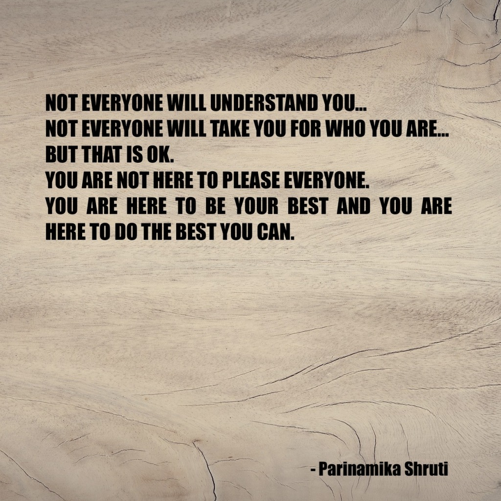 Not everyone will understand you. Not everyone will take you for who you are. But that is ok. You are not here to please everyone. You are here to be your best and you are here to do the best you can.