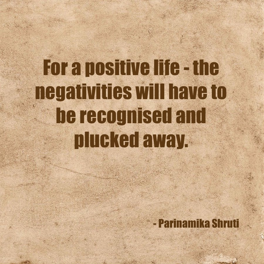 For a positive life - the negativities will have to recognised and plucked away.